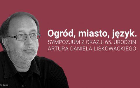 """""""Ogród, miasto, język"""". Sympozjum z okazji 65. urodzin Artura Daniela Liskowackiego"""